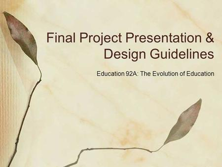Final Project Presentation & Design Guidelines Education 92A: The Evolution of Education.