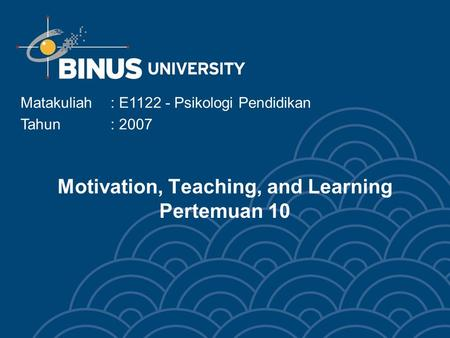 Motivation, Teaching, and Learning Pertemuan 10 Matakuliah: E1122 - Psikologi Pendidikan Tahun: 2007.