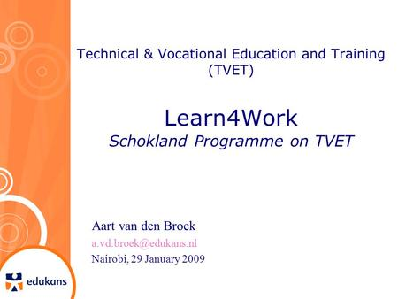Technical & Vocational Education and Training (TVET) Learn4Work Schokland Programme on TVET Aart van den Broek Nairobi, 29 January.