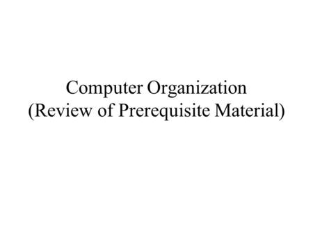 Computer Organization (Review of Prerequisite Material)