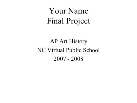 Your Name Final Project AP Art History NC Virtual Public School 2007 - 2008.