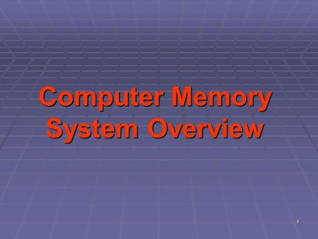 1 Computer Memory System Overview. Objectives  Discuss the overview of the memory elements of a computer  Describe the characteristics of the computer.