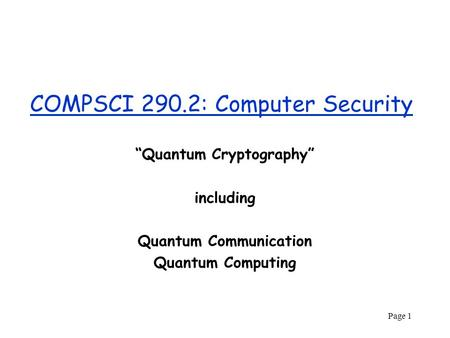 "Page 1 COMPSCI 290.2: Computer Security ""Quantum Cryptography"" including Quantum Communication Quantum Computing."
