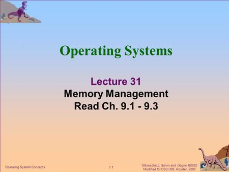 Silberschatz, Galvin and Gagne  2002 Modified for CSCI 399, Royden, 2005 7.1 Operating System Concepts Operating Systems Lecture 31 Memory Management.