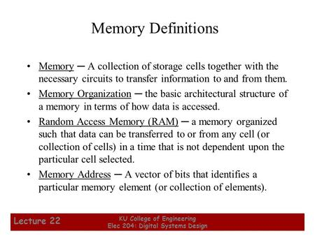 1 KU College of Engineering Elec 204: Digital Systems Design Lecture 22 Memory Definitions Memory ─ A collection of storage cells together with the necessary.