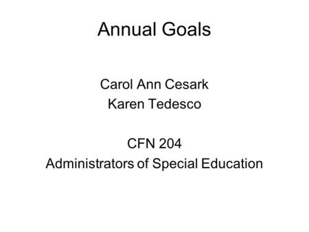 Annual Goals Carol Ann Cesark Karen Tedesco CFN 204 Administrators of Special Education.