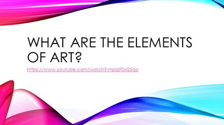 WHAT ARE THE ELEMENTS OF ART? https://www.youtube.com/watch?v=pigFSxi25qc.