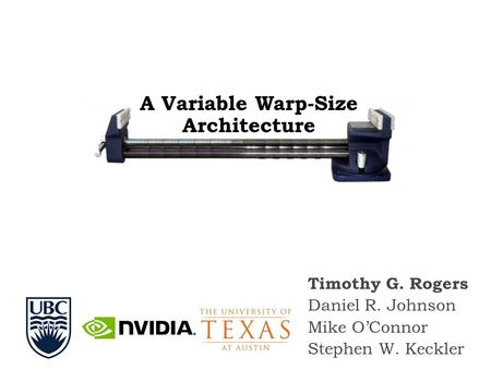 Timothy G. Rogers Daniel R. Johnson Mike O'Connor Stephen W. Keckler A Variable Warp-Size Architecture.