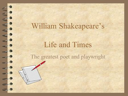 William Shakeapeare's Life and Times The greatest poet and playwright.