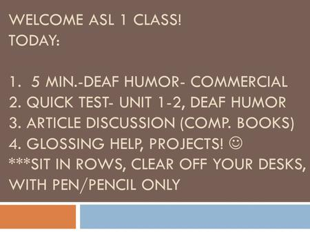 WELCOME ASL 1 CLASS! TODAY: 1. 5 MIN.-DEAF HUMOR- COMMERCIAL 2. QUICK TEST- UNIT 1-2, DEAF HUMOR 3. ARTICLE DISCUSSION (COMP. BOOKS) 4. GLOSSING HELP,