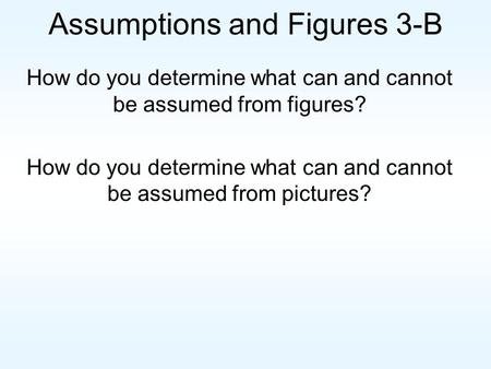 Assumptions and Figures 3-B How do you determine what can and cannot be assumed from figures? How do you determine what can and cannot be assumed from.