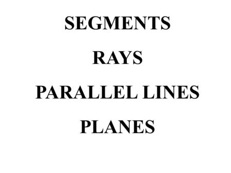 SEGMENTS RAYS PARALLEL LINES PLANES. Vocabulary Segments part of a line made up of two endpoints and all the points between them this is line segment.