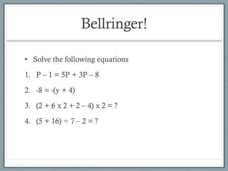 Bellringer! Solve the following equations 1.P – 1 = 5P + 3P – 8 2.-8 = -(y + 4) 3.(2 + 6 x 2 + 2 – 4) x 2 = ? 4.(5 + 16) ÷ 7 – 2 = ?