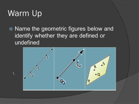 Warm Up  Name the geometric figures below and identify whether they are defined or undefined.
