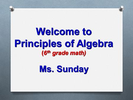 Welcome to Principles of Algebra (6 th grade math) Ms. Sunday.
