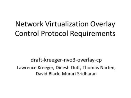 Network Virtualization Overlay Control Protocol Requirements draft-kreeger-nvo3-overlay-cp Lawrence Kreeger, Dinesh Dutt, Thomas Narten, David Black, Murari.