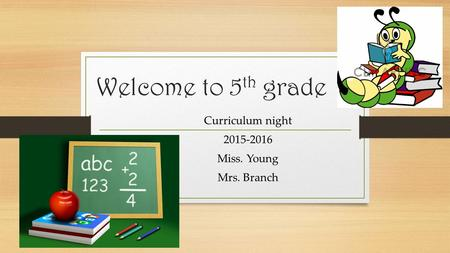 Welcome to 5 th grade Curriculum night 2015-2016 Miss. Young Mrs. Branch.