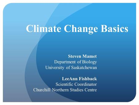 Climate Change Basics Steven Mamet Department of Biology University of Saskatchewan LeeAnn Fishback Scientific Coordinator Churchill Northern Studies Centre.