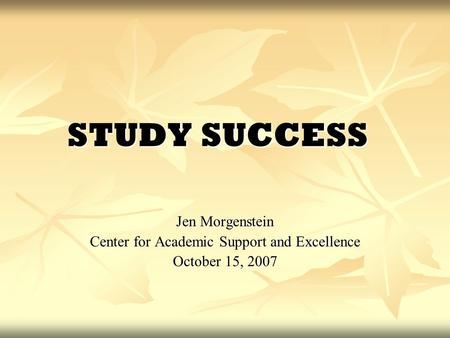 STUDY SUCCESS Jen Morgenstein Center for Academic Support and Excellence October 15, 2007.