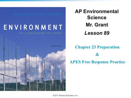 © 2011 Pearson Education, Inc. AP Environmental Science Mr. Grant Lesson 89 Chapter 23 Preparation & APES Free Response Practice.