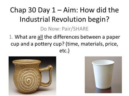 Chap 30 Day 1 – Aim: How did the Industrial Revolution begin? Do Now: Pair/SHARE 1. What are all the differences between a paper cup and a pottery cup?