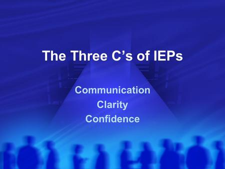 The Three C's of IEPs Communication Clarity Confidence.