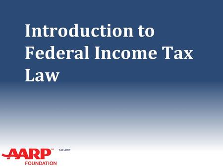 TAX-AIDE Introduction to Federal Income Tax Law. TAX-AIDE Tax Law Basics ● All income is taxable, unless the law says it is not ● No deduction is allowed,