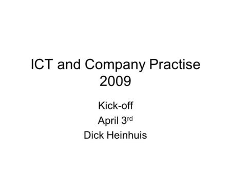 ICT and Company Practise 2009 Kick-off April 3 rd Dick Heinhuis.