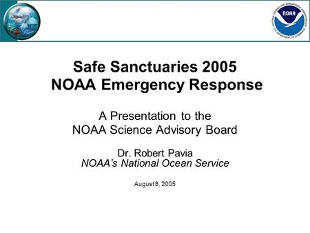 Safe Sanctuaries 2005 NOAA Emergency Response A Presentation to the NOAA Science Advisory Board Dr. Robert Pavia NOAA's National Ocean Service August 8,