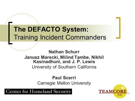 The DEFACTO System: Training Incident Commanders Nathan Schurr Janusz Marecki, Milind Tambe, Nikhil Kasinadhuni, and J. P. Lewis University of Southern.