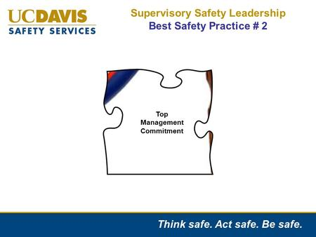 Think safe. Act safe. Be safe. Supervisory Safety Leadership Best Safety Practice # 2 Top Management Commitment.