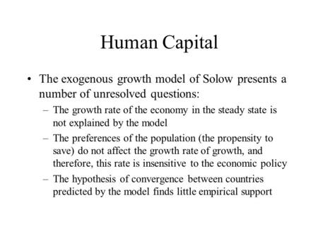 Human Capital The exogenous growth model of Solow presents a number of unresolved questions: –The growth rate of the economy in the steady state is not.