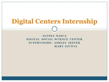 ALYSSA NASCA DIGITAL SOCIAL SCIENCE CENTER SUPERVISORS: ASHLEY JESTER MARY GIUNTA Digital Centers Internship.