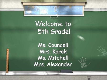 Welcome to 5th Grade! Ms. Councell Mrs. Karek Ms. Mitchell Mrs. Alexander.