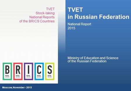 1 TVET in Russian Federation National Report 2015 TVET Stock-taking National Reports of the BRICS Countries Moscow, November - 2015 Ministry of Education.