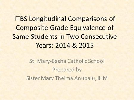 ITBS Longitudinal Comparisons of Composite Grade Equivalence of Same Students in Two Consecutive Years: 2014 & 2015 St. Mary-Basha Catholic School Prepared.