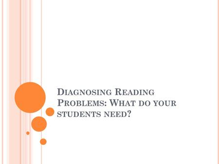 D IAGNOSING R EADING P ROBLEMS : W HAT DO YOUR STUDENTS NEED ?