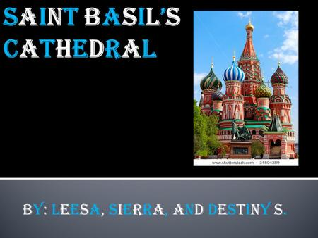 BY: Leesa, Sierra, and Destiny S.  St. basil cathedral was built in Moscow, Russia,and it was constructed through 1554to 1560.