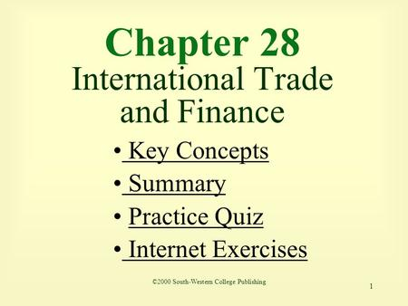 1 Chapter 28 International Trade and Finance ©2000 South-Western College Publishing Key Concepts Key Concepts Summary Summary Practice Quiz Internet Exercises.