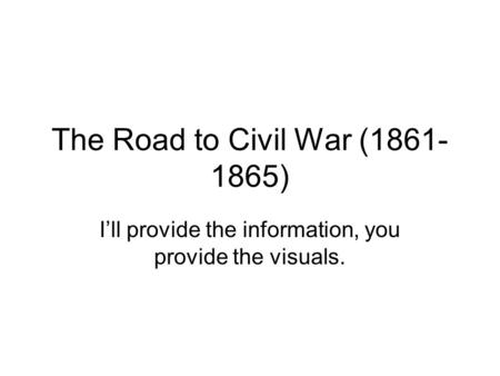The Road to Civil War (1861- 1865) I'll provide the information, you provide the visuals.