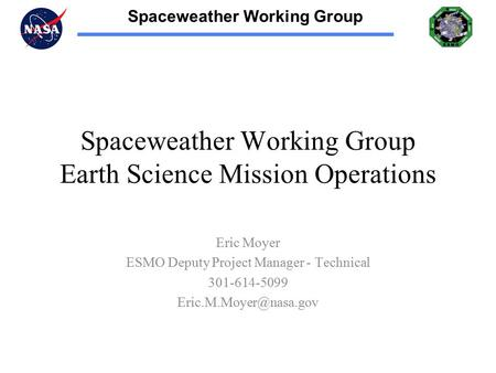 Spaceweather Working Group Spaceweather Working Group Earth Science Mission Operations Eric Moyer ESMO Deputy Project Manager - Technical 301-614-5099.