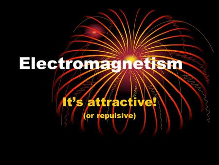 Electromagnetism It's attractive! (or repulsive).