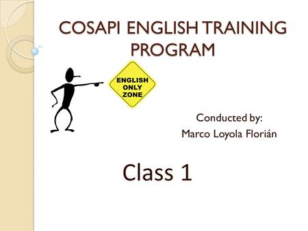 COSAPI ENGLISH TRAINING PROGRAM Conducted by: Marco Loyola Florián Class 1.