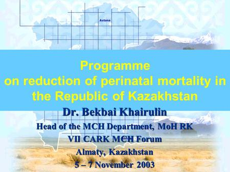 Programme on reduction of perinatal mortality in the Republic of Kazakhstan Dr. Bekbai Khairulin Head of the MCH Department, MoH RK VII CARK MCH Forum.