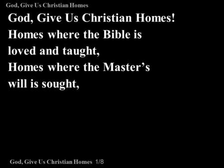 God, Give Us Christian Homes 1/8 God, Give Us Christian Homes! Homes where the Bible is loved and taught, Homes where the Master's will is sought, God,