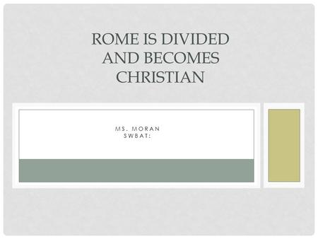 MS. MORAN SWBAT: ROME IS DIVIDED AND BECOMES CHRISTIAN.
