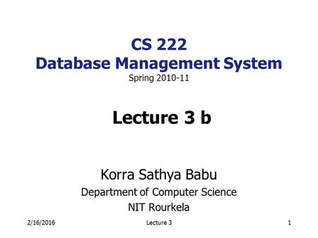 2/16/2016Lecture 31 CS 222 Database Management System Spring 2010-11 Lecture 3 b Korra Sathya Babu Department of Computer Science NIT Rourkela.