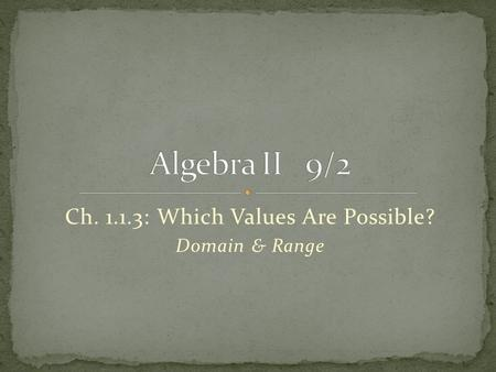 Ch. 1.1.3: Which Values Are Possible? Domain & Range.