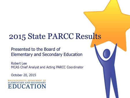 2015 State PARCC Results Presented to the Board of Elementary and Secondary Education Robert Lee MCAS Chief Analyst and Acting PARCC Coordinator October.