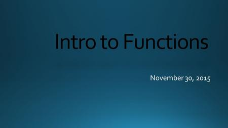 Intro to Functions November 30, 2015. A function is a relationship between input and output values where each input has exactly one output Remember: Inputs.